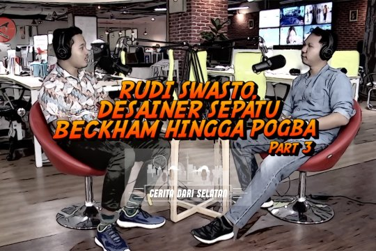 Podcast - Rudi Swasto, desainer sepatu Beckham hingga Pogba (bagian 3 dari 3)